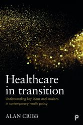 Healthcare in TransitionUnderstanding Key Ideas and Tensions in Contemporary Health Policy$