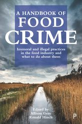 A Handbook of Food CrimeImmoral and Illegal Practices in the Food Industry and What to Do About Them
