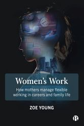 Women's WorkHow Mothers Manage Flexible Working in Careers and Family Life$