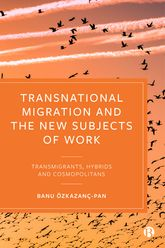 Transnational Migration and the New Subjects of Work – Transmigrants, Hybrids and Cosmopolitans - Policy Press Scholarship Online