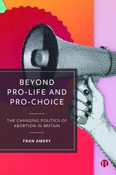 Beyond Pro-life and Pro-choice – The Changing Politics of Abortion in Britain - Policy Press Scholarship Online